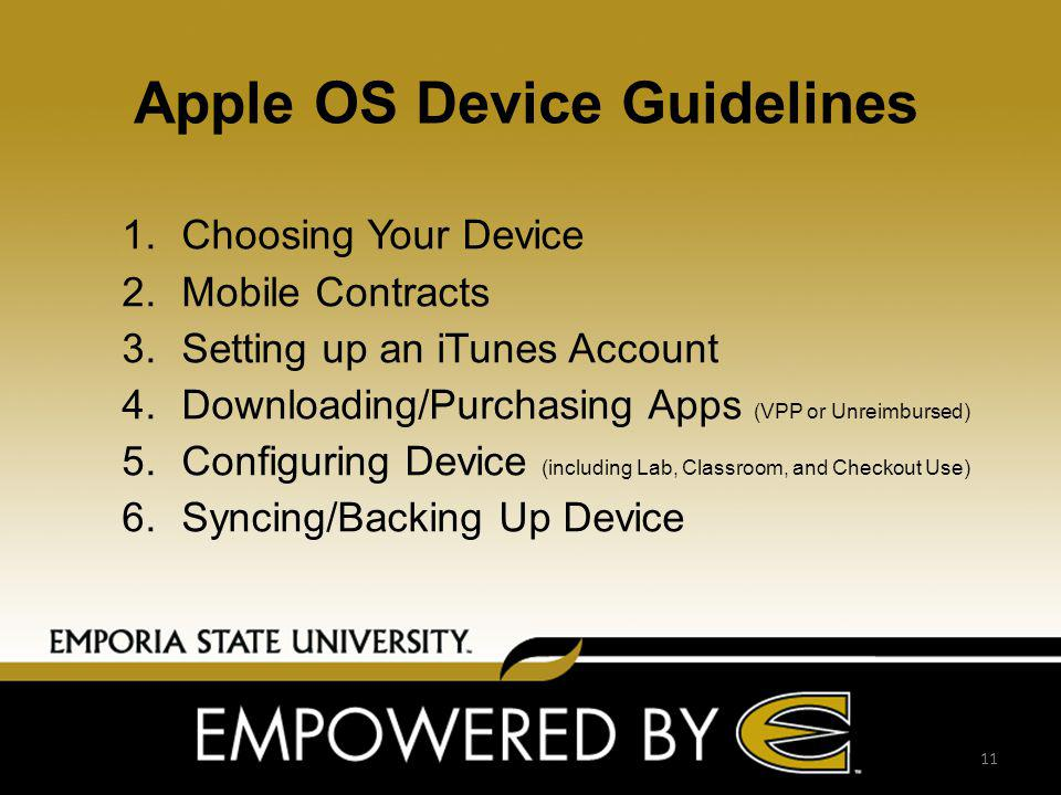 Apple OS Device Guidelines 1.Choosing Your Device 2.Mobile Contracts 3.Setting up an iTunes Account 4.Downloading/Purchasing Apps (VPP or Unreimbursed) 5.Configuring Device (including Lab, Classroom, and Checkout Use) 6.Syncing/Backing Up Device 11