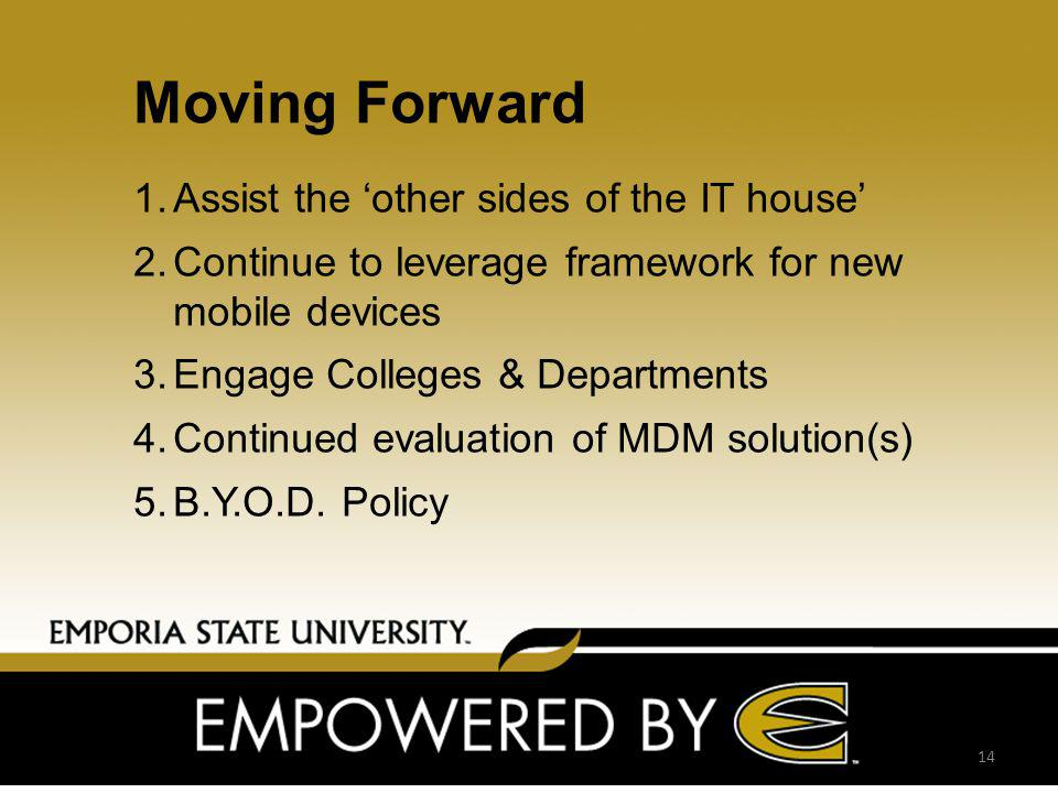 Moving Forward 14 1.Assist the other sides of the IT house 2.Continue to leverage framework for new mobile devices 3.Engage Colleges & Departments 4.Continued evaluation of MDM solution(s) 5.B.Y.O.D.