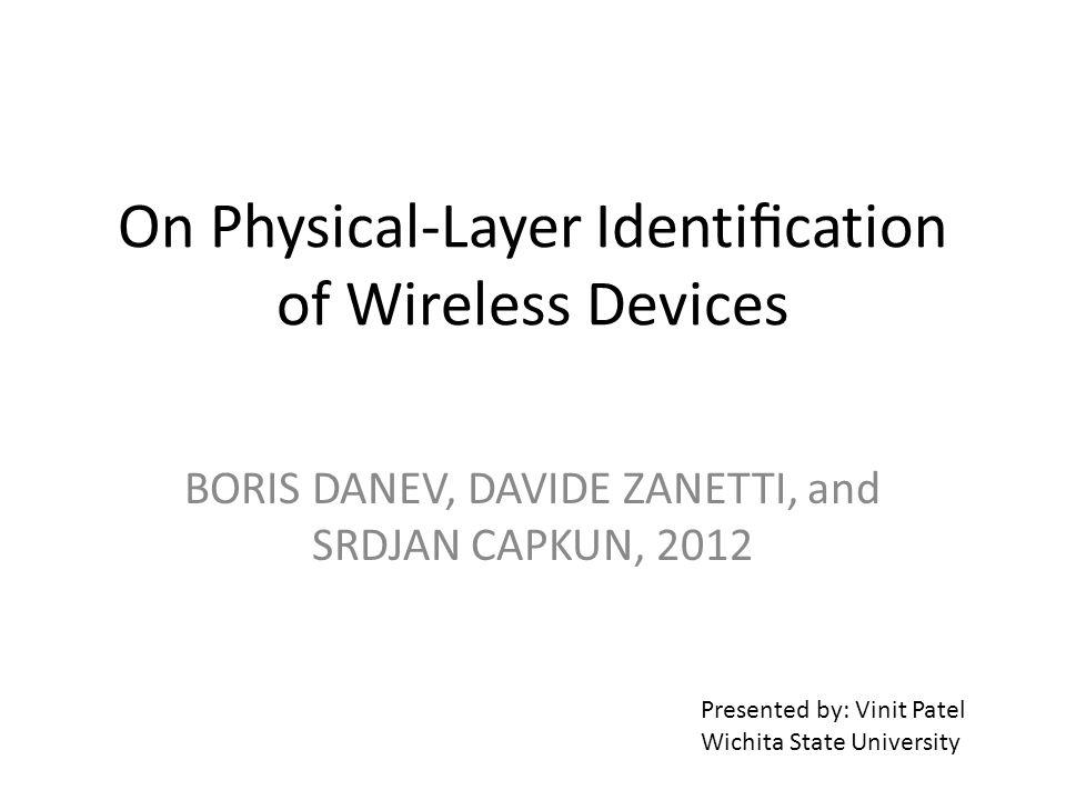 On Physical-Layer Identication of Wireless Devices BORIS DANEV, DAVIDE ZANETTI, and SRDJAN CAPKUN, 2012 Presented by: Vinit Patel Wichita State University