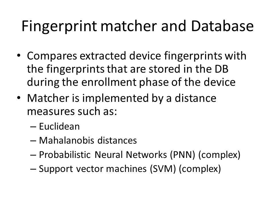 Fingerprint matcher and Database Compares extracted device fingerprints with the fingerprints that are stored in the DB during the enrollment phase of the device Matcher is implemented by a distance measures such as: – Euclidean – Mahalanobis distances – Probabilistic Neural Networks (PNN) (complex) – Support vector machines (SVM) (complex)