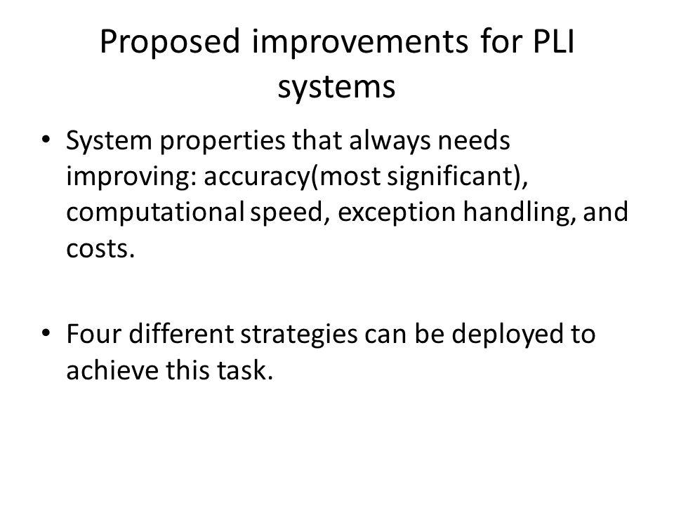Proposed improvements for PLI systems System properties that always needs improving: accuracy(most significant), computational speed, exception handling, and costs.