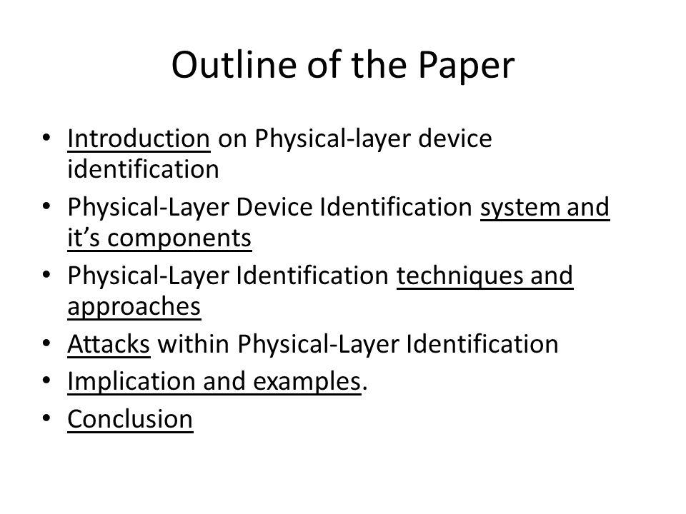 Outline of the Paper Introduction on Physical-layer device identification Physical-Layer Device Identification system and its components Physical-Layer Identification techniques and approaches Attacks within Physical-Layer Identification Implication and examples.