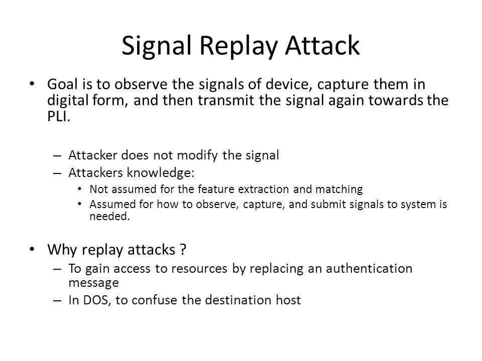 Signal Replay Attack Goal is to observe the signals of device, capture them in digital form, and then transmit the signal again towards the PLI.