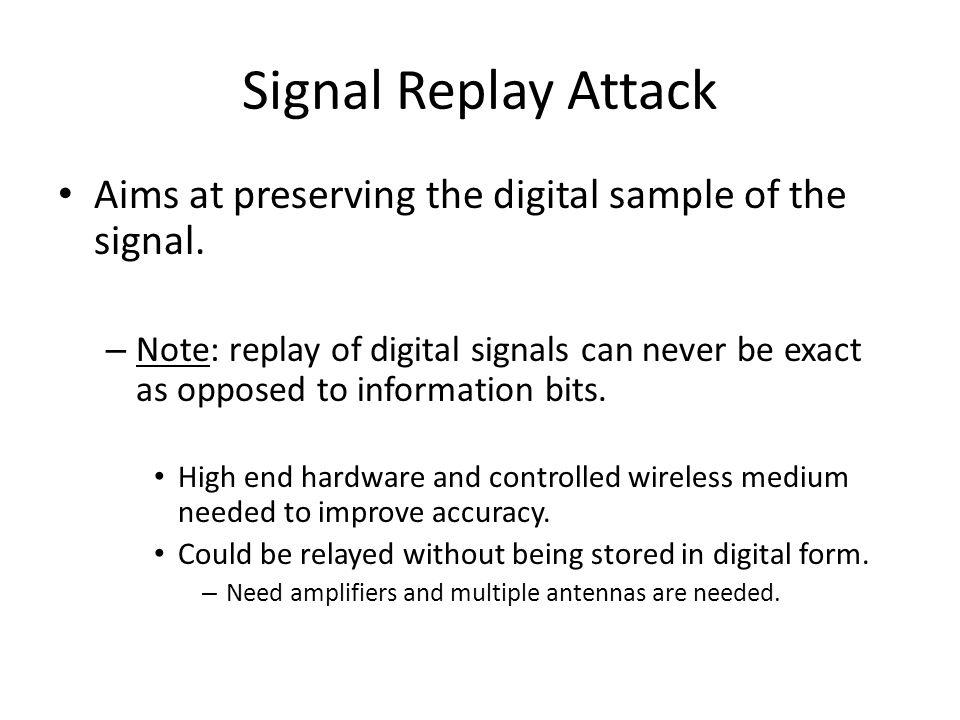 Signal Replay Attack Aims at preserving the digital sample of the signal.