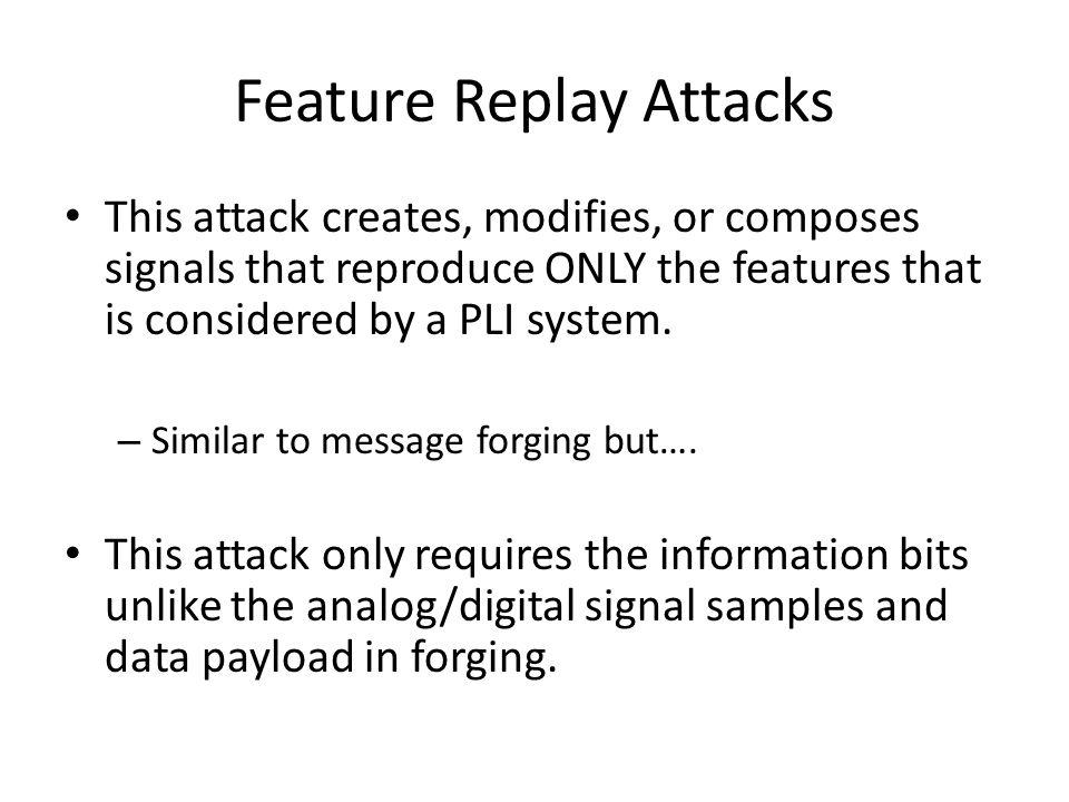 Feature Replay Attacks This attack creates, modifies, or composes signals that reproduce ONLY the features that is considered by a PLI system.