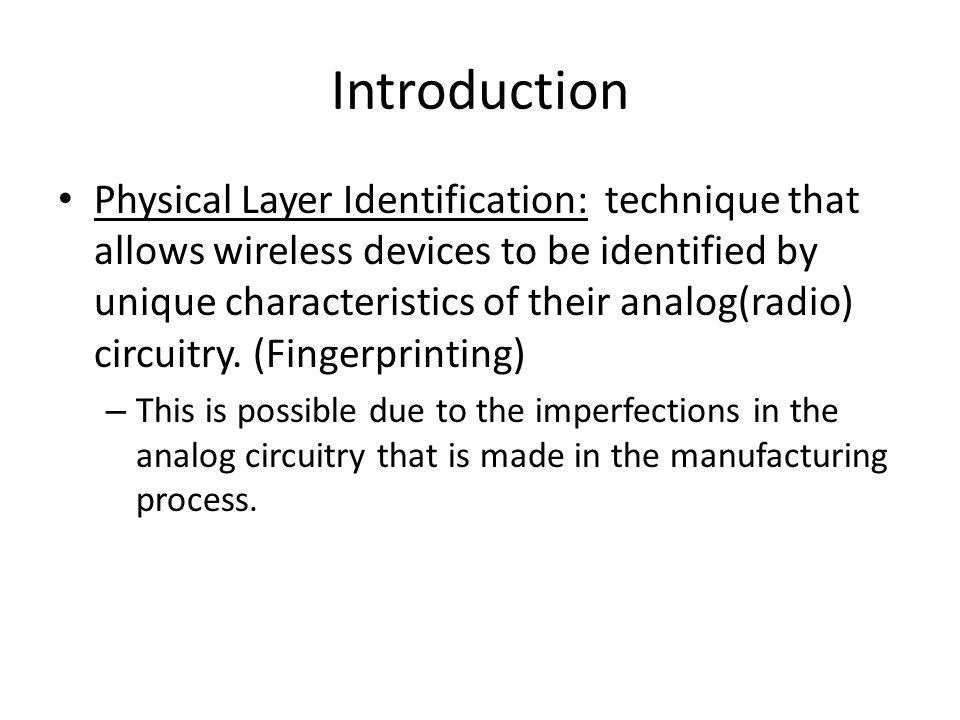 Introduction Physical Layer Identification: technique that allows wireless devices to be identified by unique characteristics of their analog(radio) circuitry.