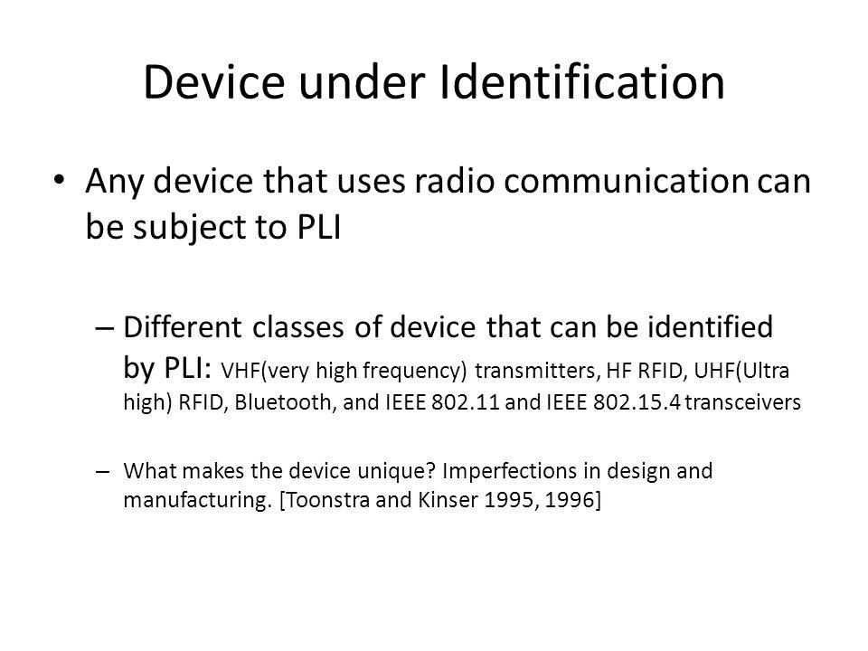 Device under Identification Any device that uses radio communication can be subject to PLI – Different classes of device that can be identified by PLI: VHF(very high frequency) transmitters, HF RFID, UHF(Ultra high) RFID, Bluetooth, and IEEE 802.11 and IEEE 802.15.4 transceivers – What makes the device unique.