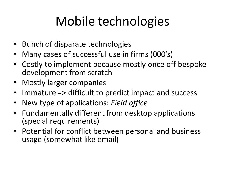 Mobile technologies Bunch of disparate technologies Many cases of successful use in firms (000s) Costly to implement because mostly once off bespoke development from scratch Mostly larger companies Immature => difficult to predict impact and success New type of applications: Field office Fundamentally different from desktop applications (special requirements) Potential for conflict between personal and business usage (somewhat like email)