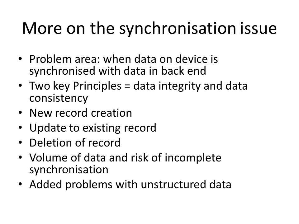 More on the synchronisation issue Problem area: when data on device is synchronised with data in back end Two key Principles = data integrity and data