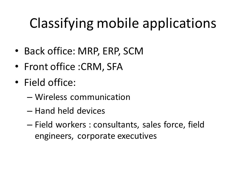 Classifying mobile applications Back office: MRP, ERP, SCM Front office :CRM, SFA Field office: – Wireless communication – Hand held devices – Field w