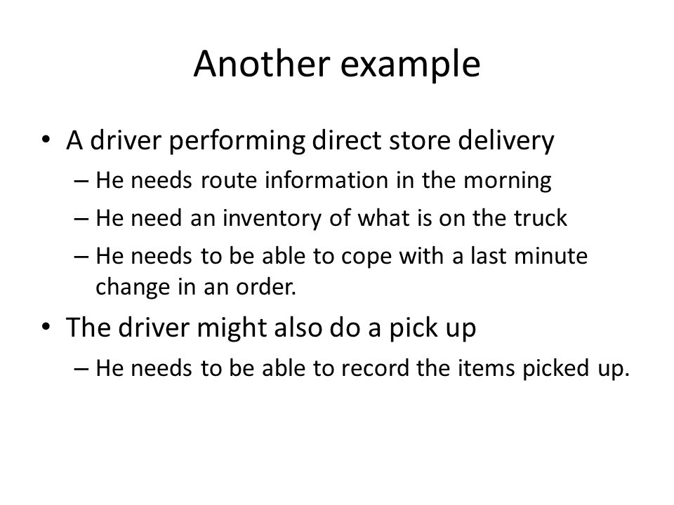 Another example A driver performing direct store delivery – He needs route information in the morning – He need an inventory of what is on the truck –