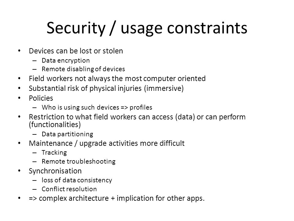 Security / usage constraints Devices can be lost or stolen – Data encryption – Remote disabling of devices Field workers not always the most computer