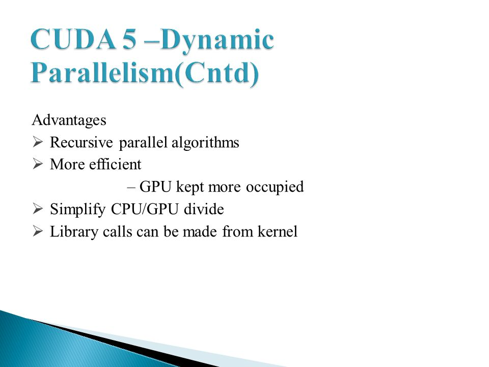 Advantages Recursive parallel algorithms More efficient – GPU kept more occupied Simplify CPU/GPU divide Library calls can be made from kernel