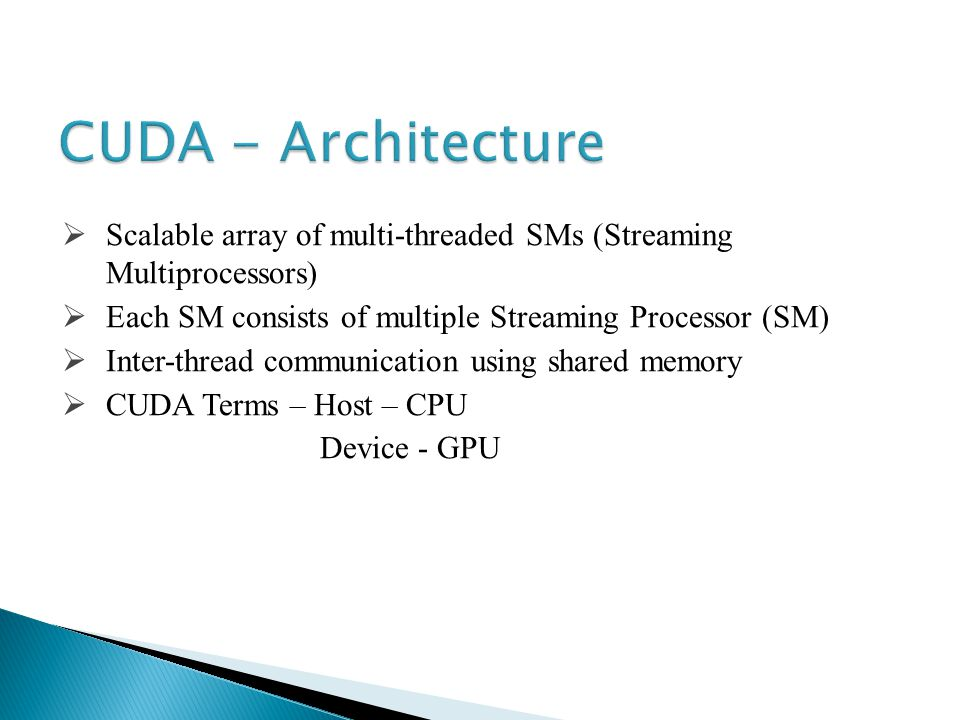 Scalable array of multi-threaded SMs (Streaming Multiprocessors) Each SM consists of multiple Streaming Processor (SM) Inter-thread communication using shared memory CUDA Terms – Host – CPU Device - GPU