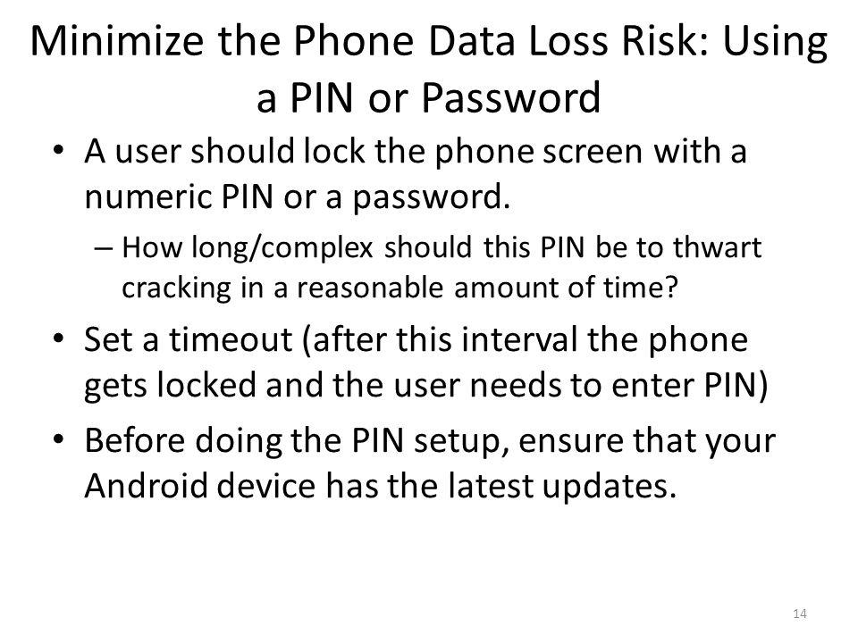 Minimize the Phone Data Loss Risk: Using a PIN or Password A user should lock the phone screen with a numeric PIN or a password.