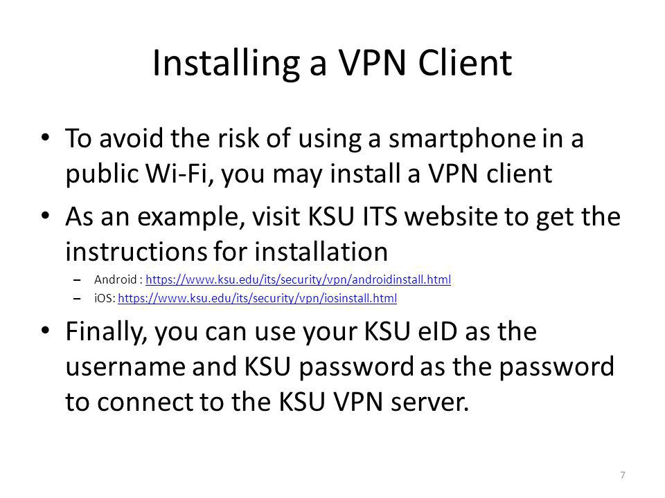 Installing a VPN Client To avoid the risk of using a smartphone in a public Wi-Fi, you may install a VPN client As an example, visit KSU ITS website to get the instructions for installation – Android : https://www.ksu.edu/its/security/vpn/androidinstall.htmlhttps://www.ksu.edu/its/security/vpn/androidinstall.html – iOS: https://www.ksu.edu/its/security/vpn/iosinstall.htmlhttps://www.ksu.edu/its/security/vpn/iosinstall.html Finally, you can use your KSU eID as the username and KSU password as the password to connect to the KSU VPN server.