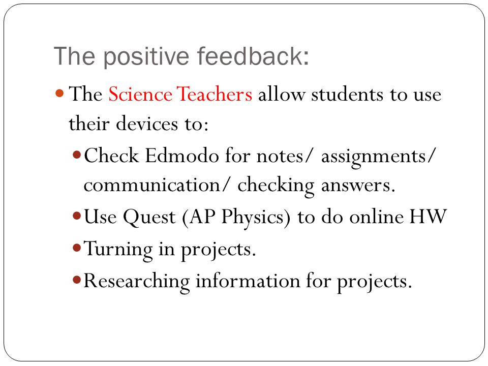 The positive feedback: The Science Teachers allow students to use their devices to: Check Edmodo for notes/ assignments/ communication/ checking answe