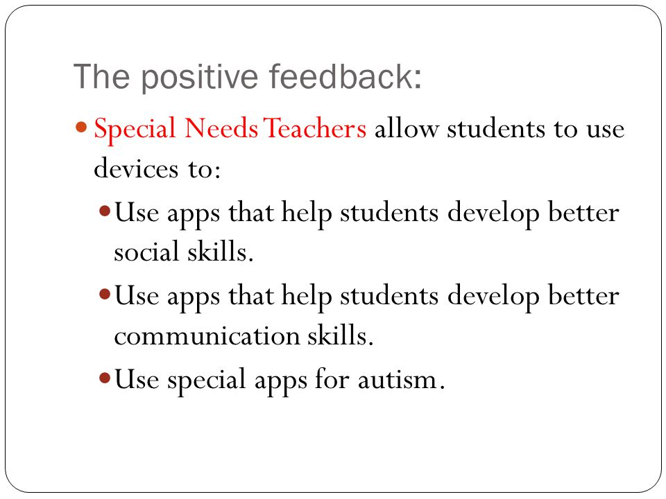 The positive feedback: Special Needs Teachers allow students to use devices to: Use apps that help students develop better social skills. Use apps tha