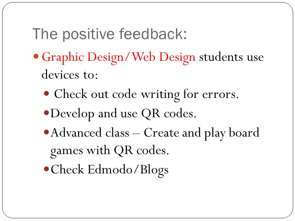 The positive feedback: Graphic Design/Web Design students use devices to: Check out code writing for errors. Develop and use QR codes. Advanced class