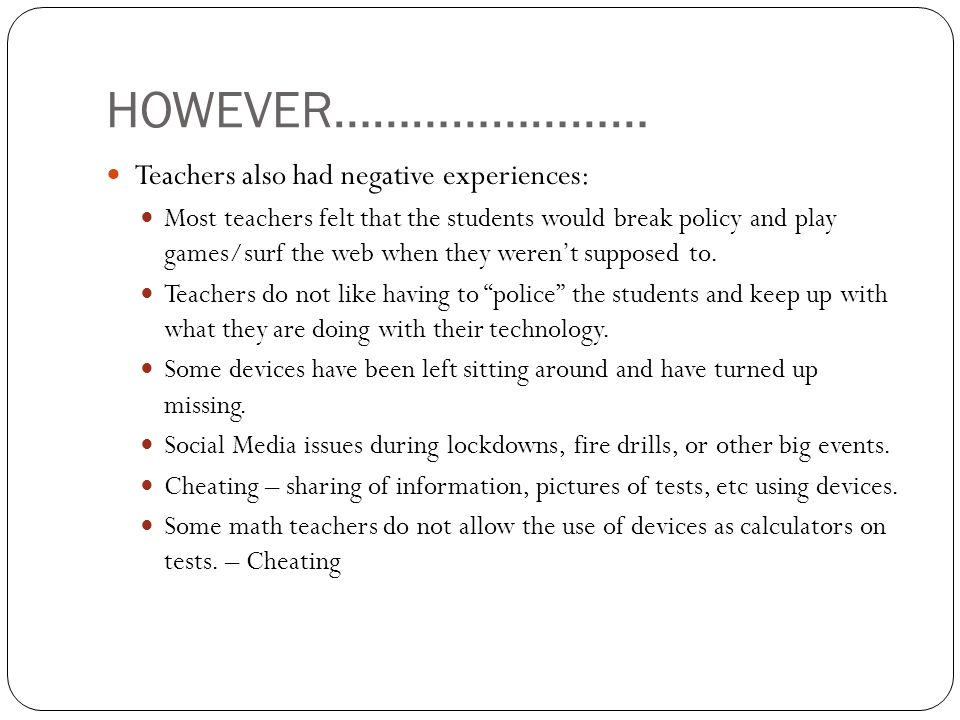HOWEVER…………………… Teachers also had negative experiences: Most teachers felt that the students would break policy and play games/surf the web when they werent supposed to.