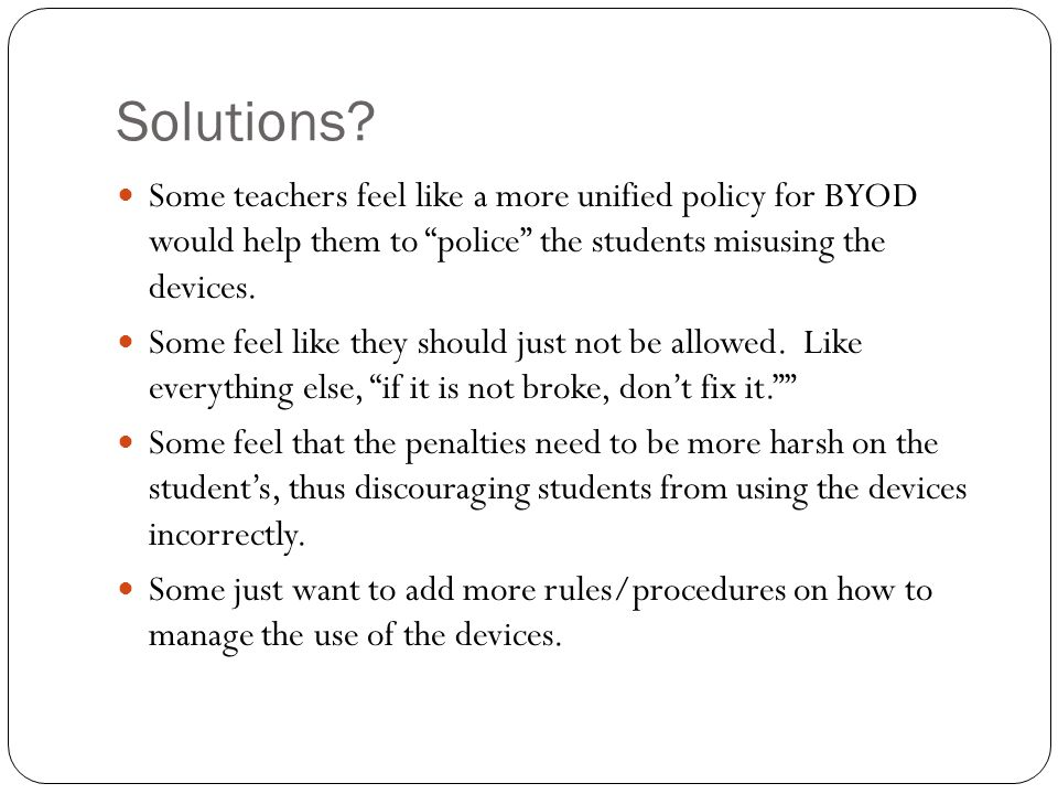 Solutions? Some teachers feel like a more unified policy for BYOD would help them to police the students misusing the devices. Some feel like they sho