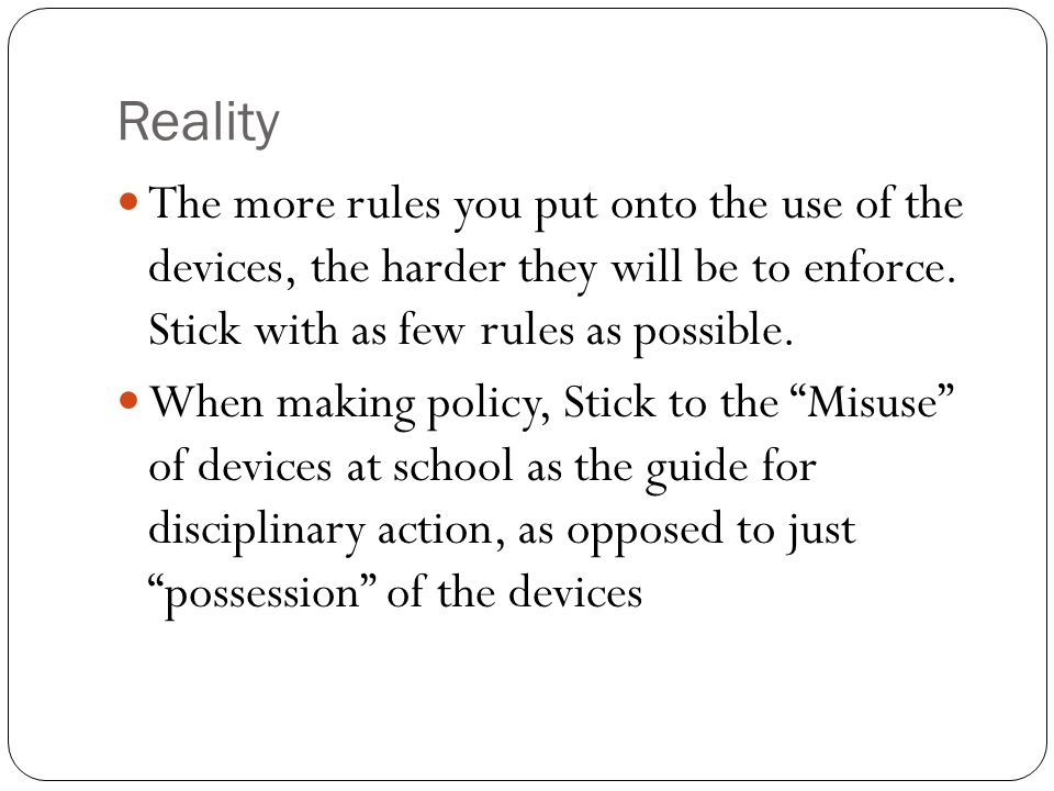 Reality The more rules you put onto the use of the devices, the harder they will be to enforce.