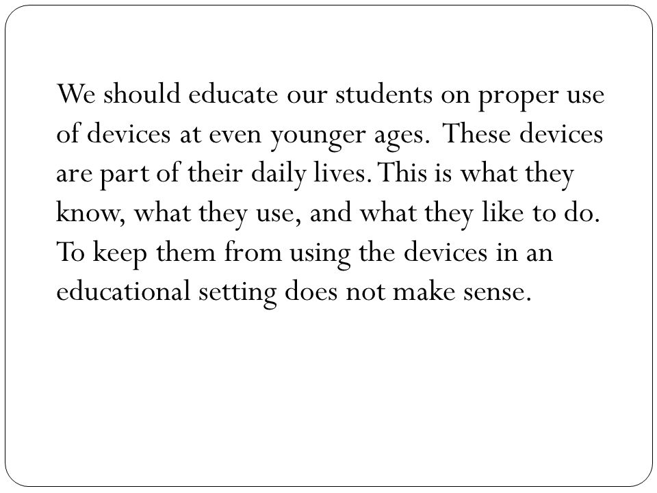 We should educate our students on proper use of devices at even younger ages. These devices are part of their daily lives. This is what they know, wha