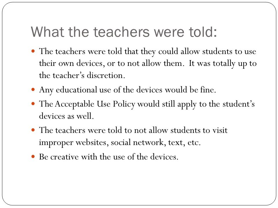 What the teachers were told: The teachers were told that they could allow students to use their own devices, or to not allow them. It was totally up t