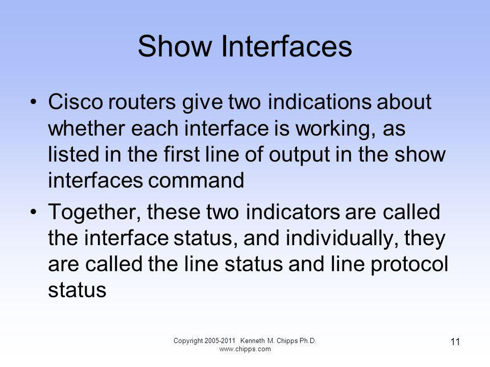 Show Interfaces Cisco routers give two indications about whether each interface is working, as listed in the first line of output in the show interfaces command Together, these two indicators are called the interface status, and individually, they are called the line status and line protocol status Copyright 2005-2011 Kenneth M.