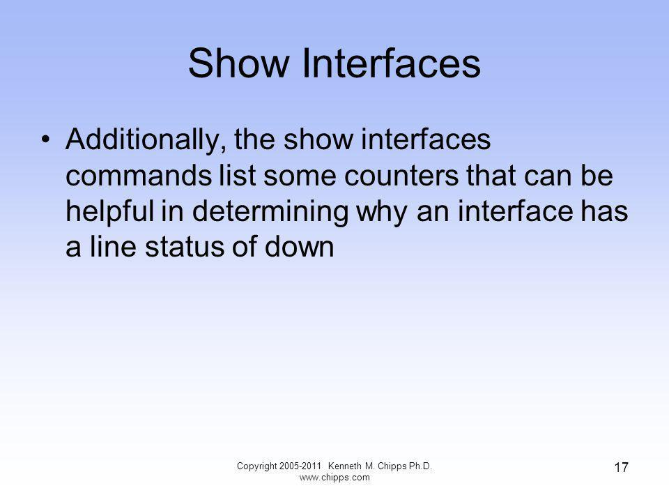 Show Interfaces Additionally, the show interfaces commands list some counters that can be helpful in determining why an interface has a line status of down Copyright 2005-2011 Kenneth M.