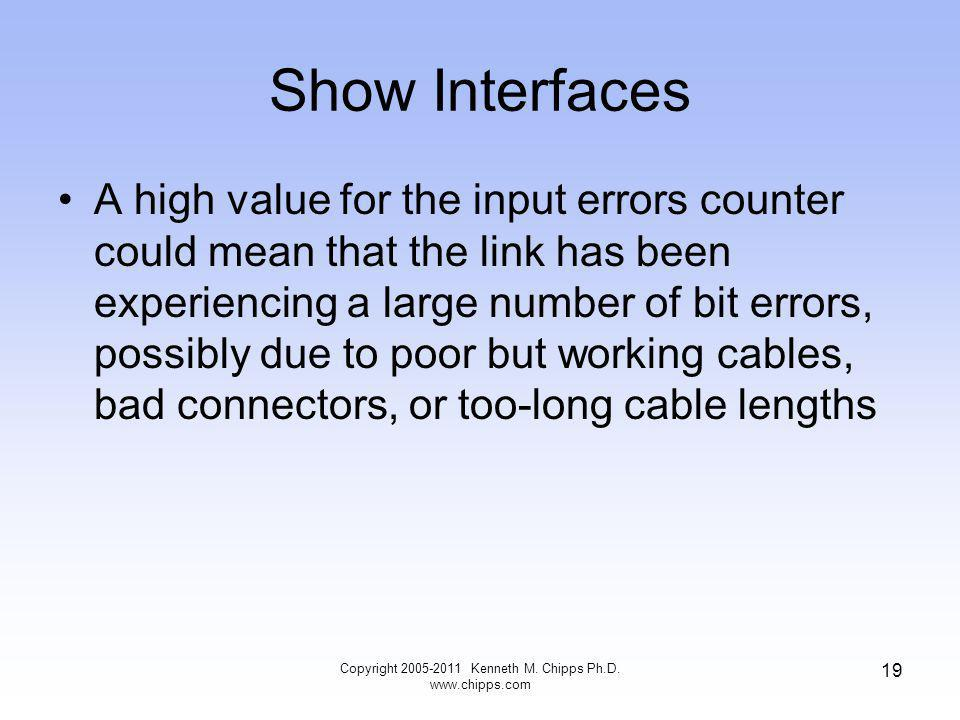 Show Interfaces A high value for the input errors counter could mean that the link has been experiencing a large number of bit errors, possibly due to poor but working cables, bad connectors, or too-long cable lengths Copyright 2005-2011 Kenneth M.