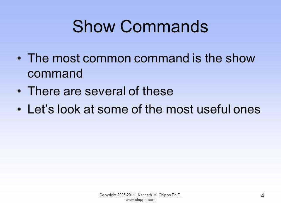Show Commands The most common command is the show command There are several of these Lets look at some of the most useful ones Copyright Kenneth M.