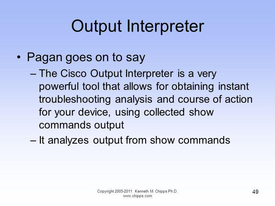 Output Interpreter Pagan goes on to say –The Cisco Output Interpreter is a very powerful tool that allows for obtaining instant troubleshooting analysis and course of action for your device, using collected show commands output –It analyzes output from show commands Copyright 2005-2011 Kenneth M.