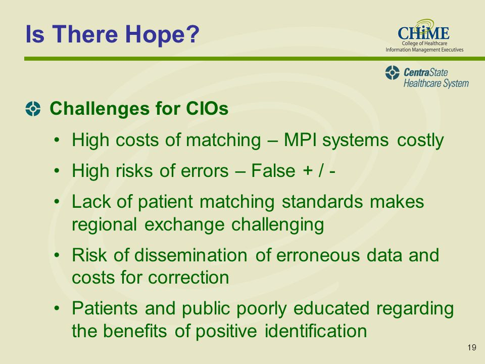19 High costs of matching – MPI systems costly High risks of errors – False + / - Lack of patient matching standards makes regional exchange challenging Risk of dissemination of erroneous data and costs for correction Patients and public poorly educated regarding the benefits of positive identification Is There Hope.