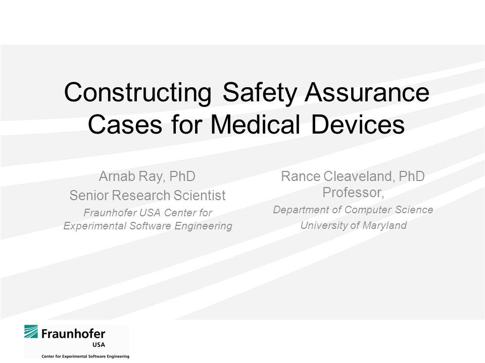 Constructing Safety Assurance Cases for Medical Devices Arnab Ray, PhD Senior Research Scientist Fraunhofer USA Center for Experimental Software Engineering Rance Cleaveland, PhD Professor, Department of Computer Science University of Maryland