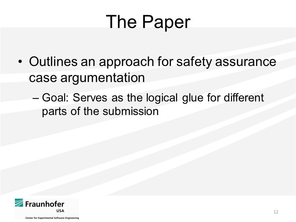 The Paper Outlines an approach for safety assurance case argumentation –Goal: Serves as the logical glue for different parts of the submission 12