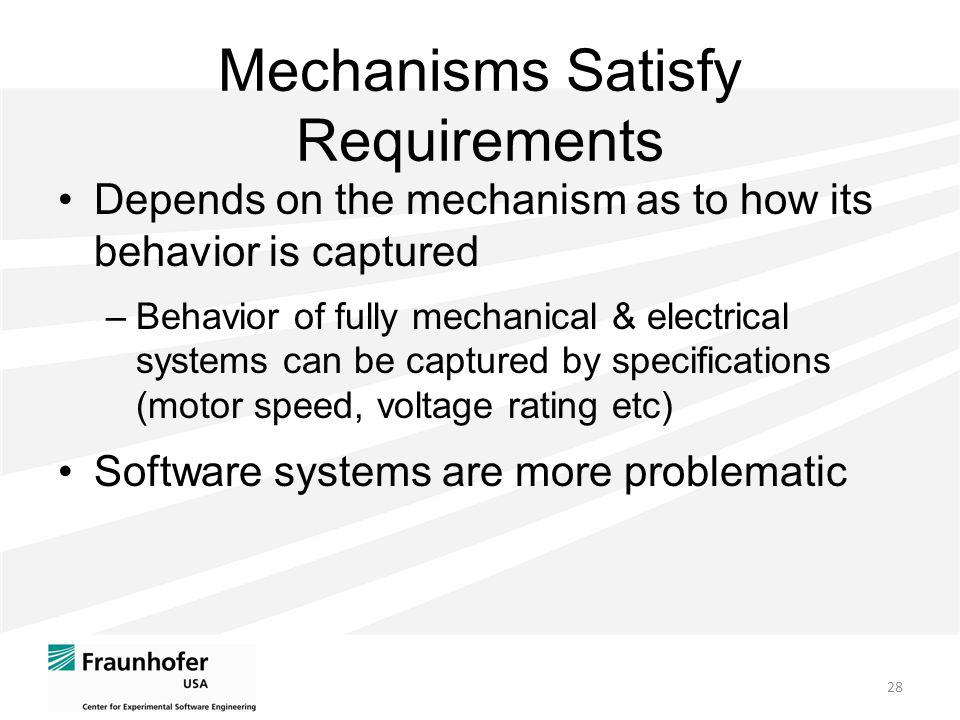 Mechanisms Satisfy Requirements Depends on the mechanism as to how its behavior is captured –Behavior of fully mechanical & electrical systems can be captured by specifications (motor speed, voltage rating etc) Software systems are more problematic 28