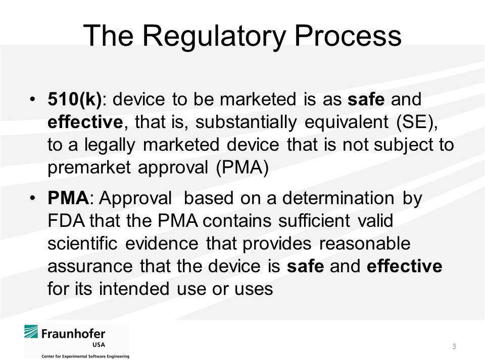 The Regulatory Process 3 510(k): device to be marketed is as safe and effective, that is, substantially equivalent (SE), to a legally marketed device that is not subject to premarket approval (PMA) PMA: Approval based on a determination by FDA that the PMA contains sufficient valid scientific evidence that provides reasonable assurance that the device is safe and effective for its intended use or uses
