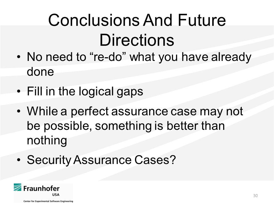 Conclusions And Future Directions No need to re-do what you have already done Fill in the logical gaps While a perfect assurance case may not be possible, something is better than nothing Security Assurance Cases.