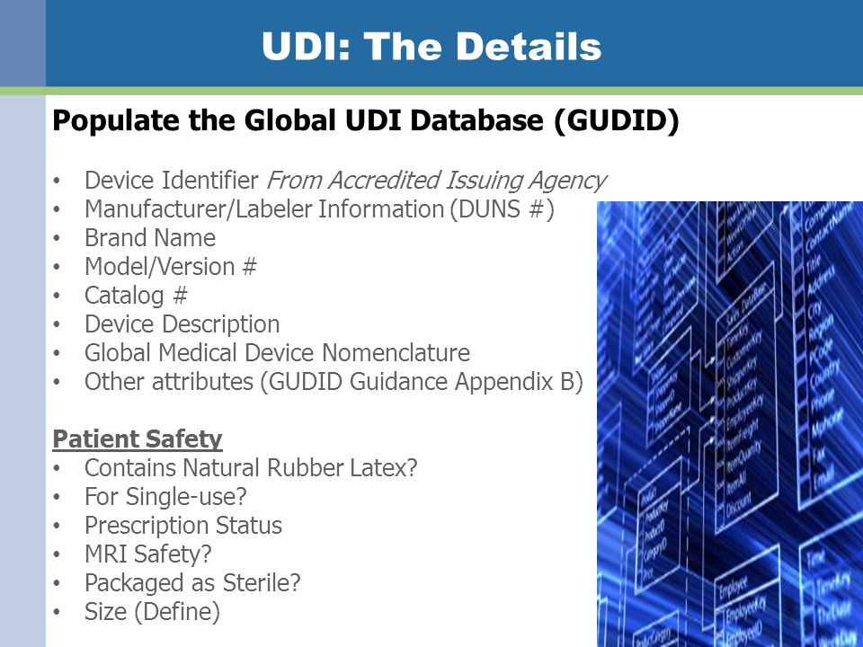 UDI: The Details Populate the Global UDI Database (GUDID) Device Identifier From Accredited Issuing Agency Manufacturer/Labeler Information (DUNS #) Brand Name Model/Version # Catalog # Device Description Global Medical Device Nomenclature Other attributes (GUDID Guidance Appendix B) Patient Safety Contains Natural Rubber Latex.