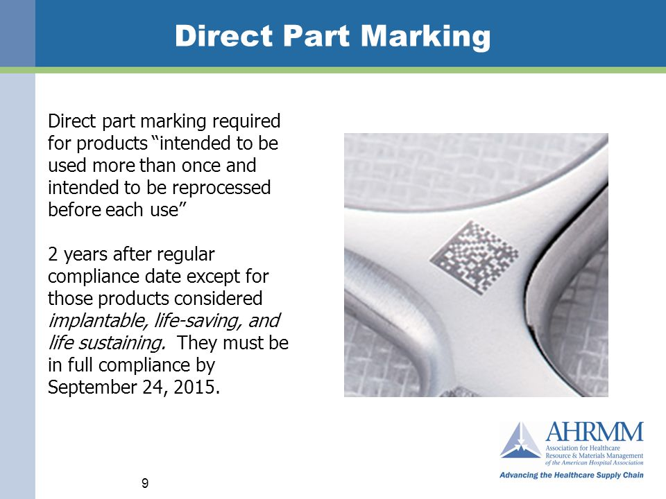Direct Part Marking 9 Direct part marking required for products intended to be used more than once and intended to be reprocessed before each use 2 years after regular compliance date except for those products considered implantable, life-saving, and life sustaining.