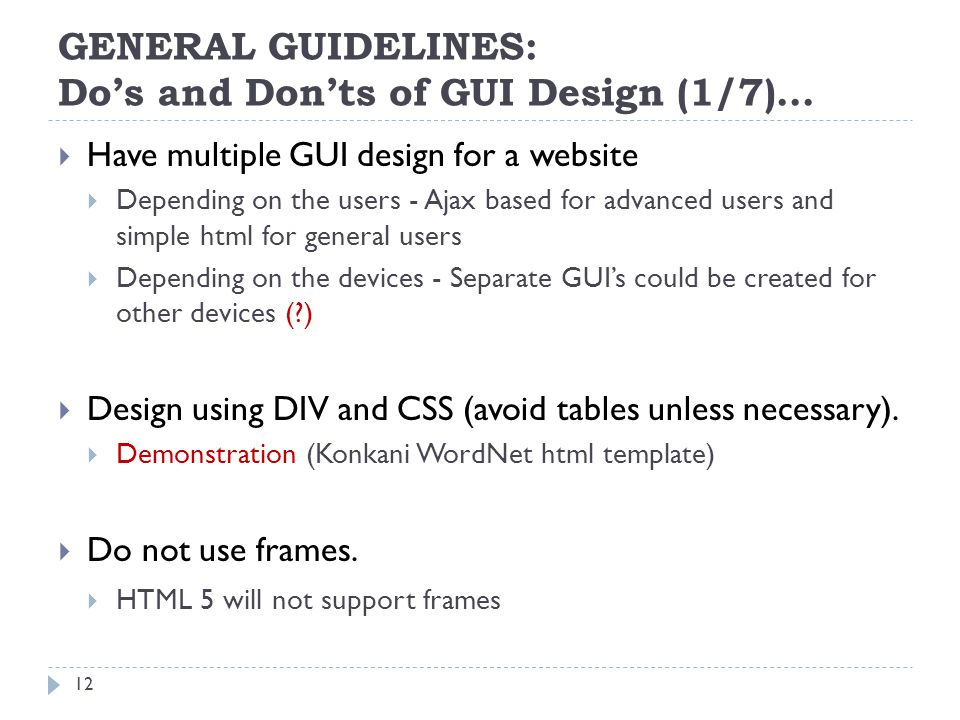 GENERAL GUIDELINES: Dos and Donts of GUI Design (1/7)… Have multiple GUI design for a website Depending on the users - Ajax based for advanced users and simple html for general users Depending on the devices - Separate GUIs could be created for other devices (?) Design using DIV and CSS (avoid tables unless necessary).