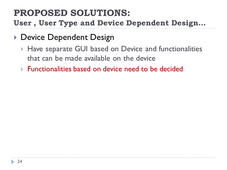 PROPOSED SOLUTIONS: User, User Type and Device Dependent Design… Device Dependent Design Have separate GUI based on Device and functionalities that can be made available on the device Functionalities based on device need to be decided 24