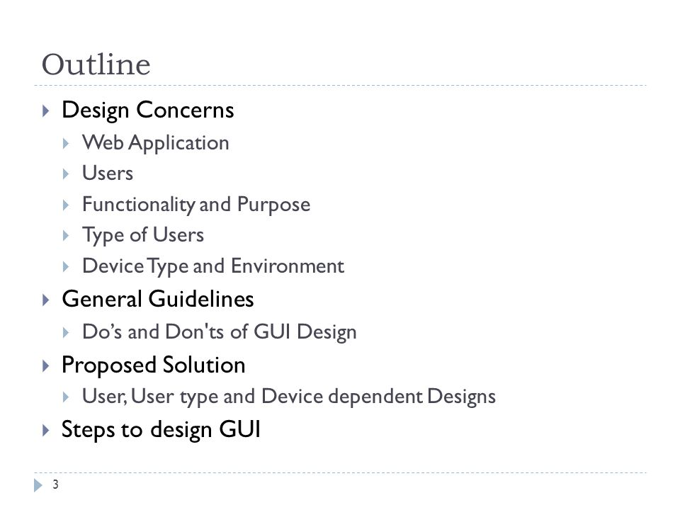 Outline 3 Design Concerns Web Application Users Functionality and Purpose Type of Users Device Type and Environment General Guidelines Dos and Don ts of GUI Design Proposed Solution User, User type and Device dependent Designs Steps to design GUI