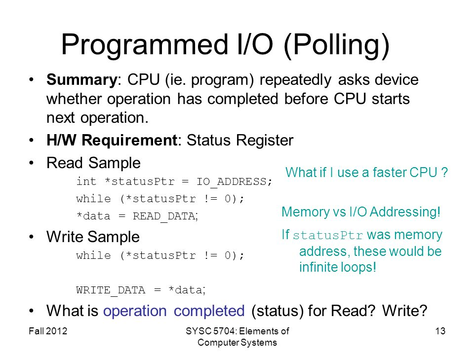 Fall 2012SYSC 5704: Elements of Computer Systems 13 Programmed I/O (Polling) Summary: CPU (ie. program) repeatedly asks device whether operation has c