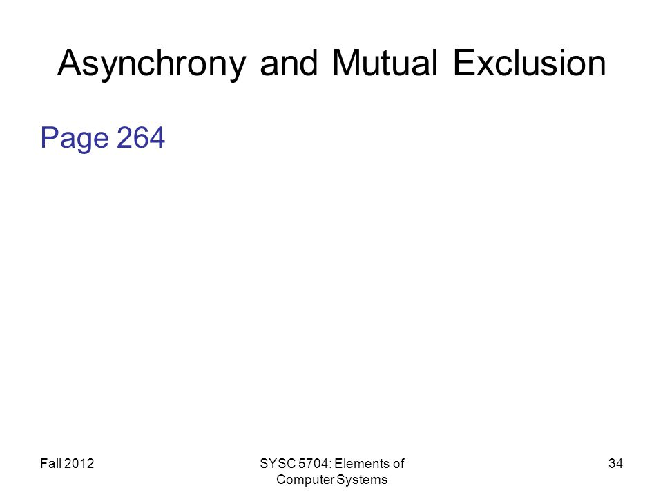 Fall 2012SYSC 5704: Elements of Computer Systems 34 Asynchrony and Mutual Exclusion Page 264