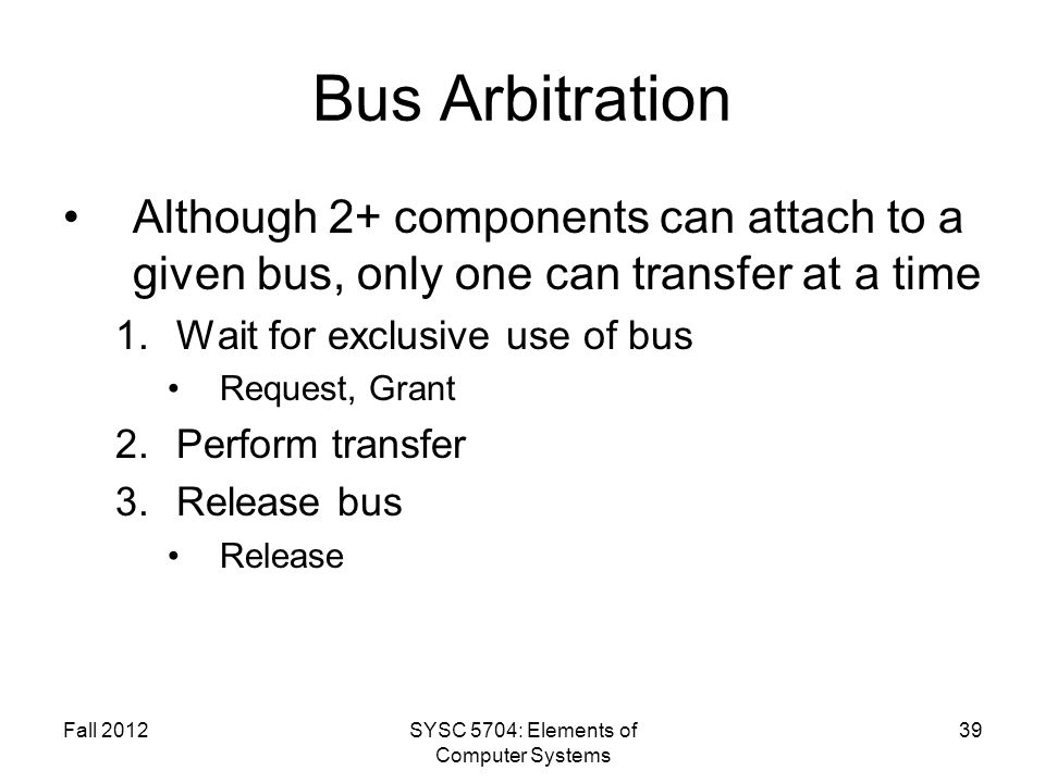 Fall 2012SYSC 5704: Elements of Computer Systems 39 Bus Arbitration Although 2+ components can attach to a given bus, only one can transfer at a time