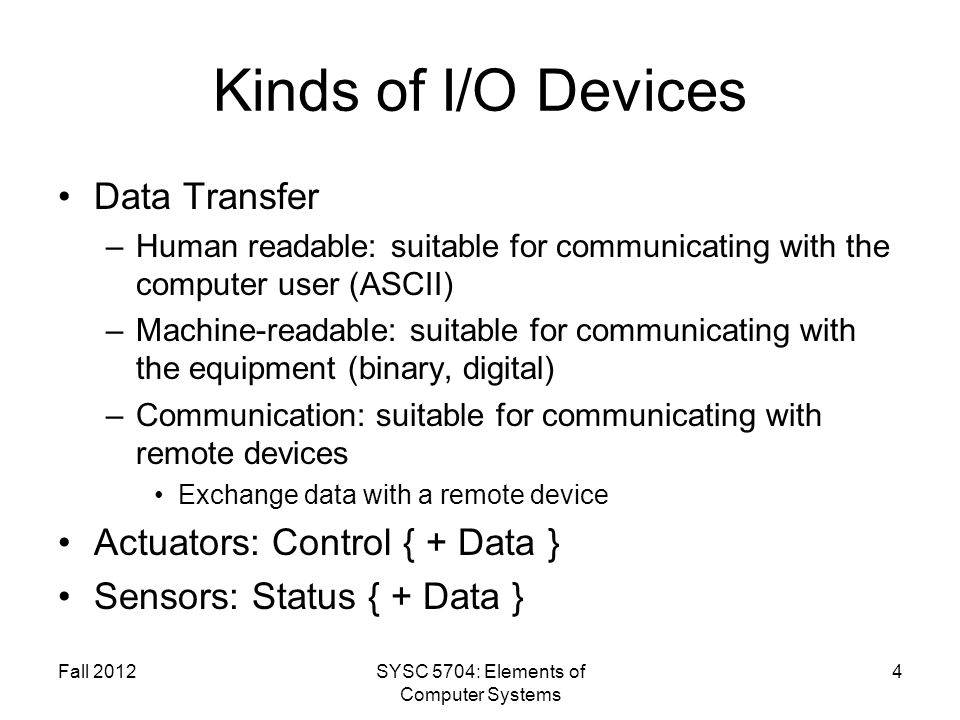 Fall 2012SYSC 5704: Elements of Computer Systems 4 Kinds of I/O Devices Data Transfer –Human readable: suitable for communicating with the computer us