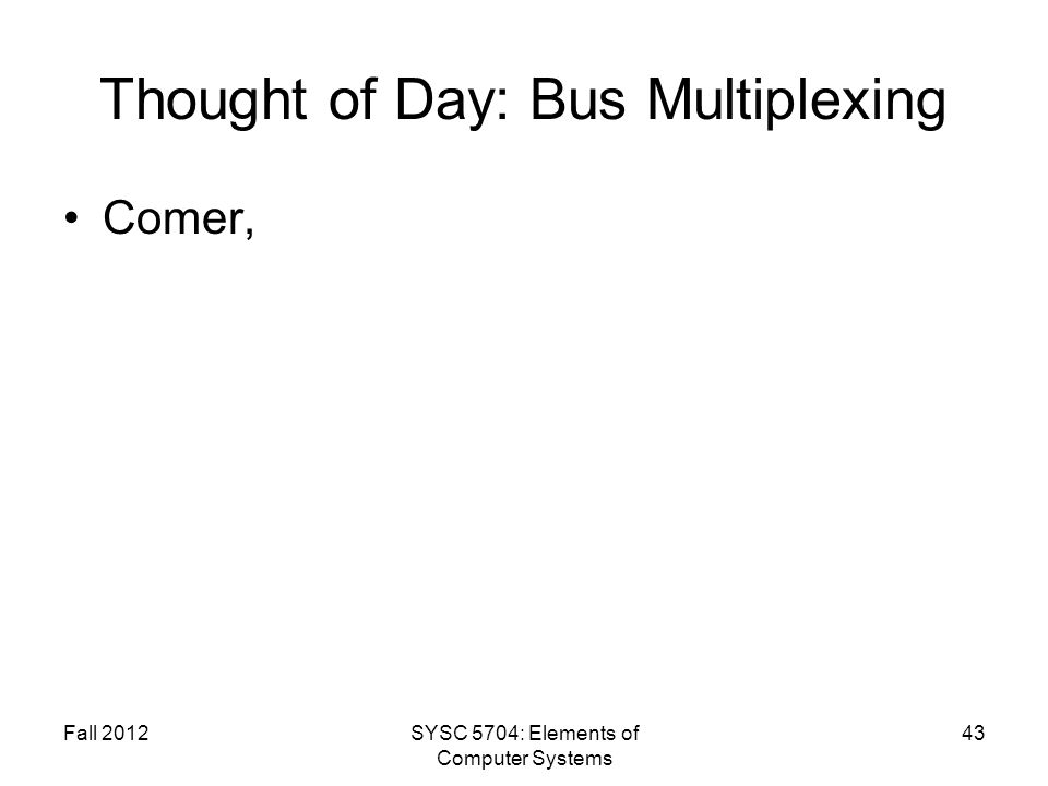 Fall 2012SYSC 5704: Elements of Computer Systems 43 Thought of Day: Bus Multiplexing Comer,