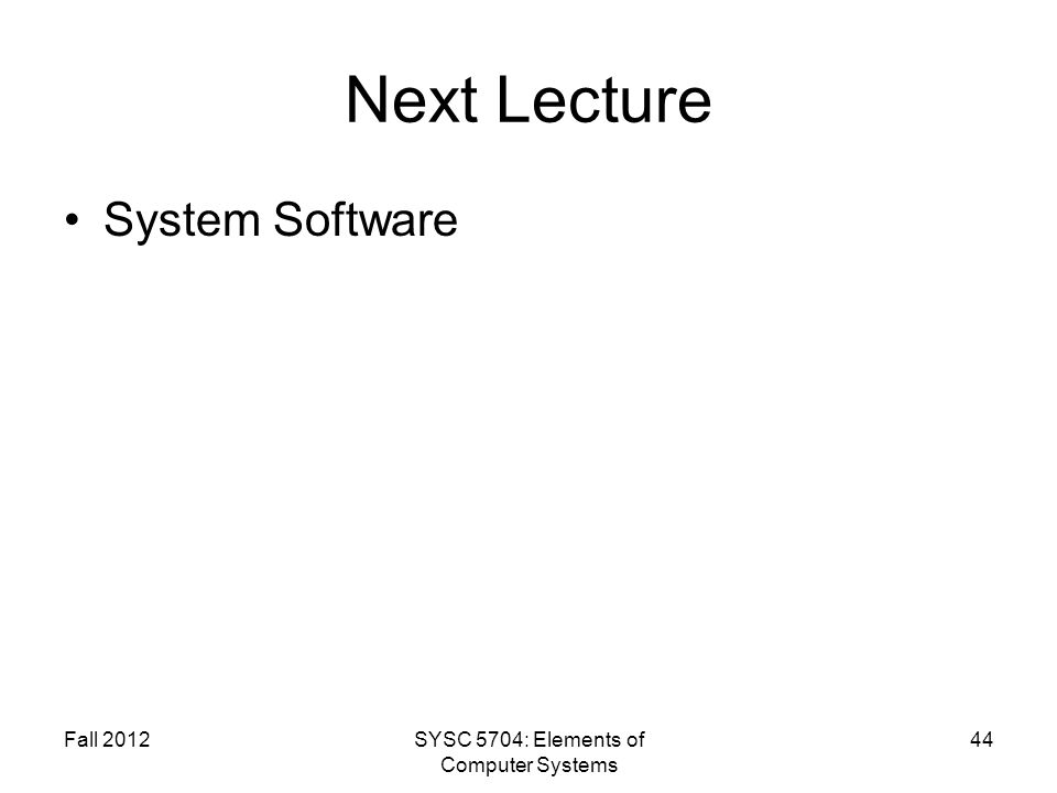Fall 2012SYSC 5704: Elements of Computer Systems 44 Next Lecture System Software